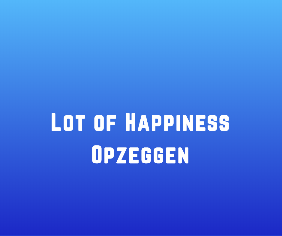 Lot of Happiness Opzeggen