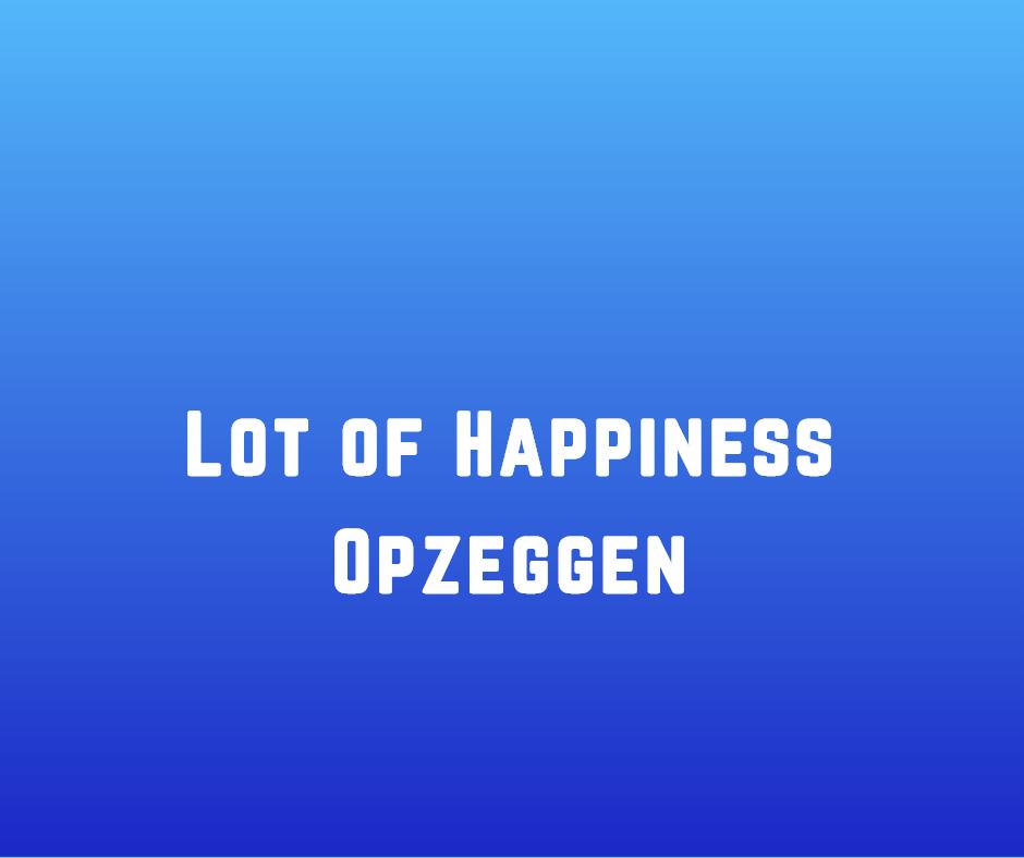 Lot of Happiness opzeggen